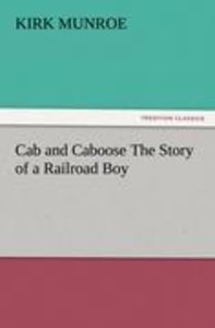 Cab and Caboose The Story of a Railroad Boy