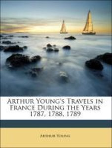 Arthur Young's Travels in France During the Years 1787, 1788, 17