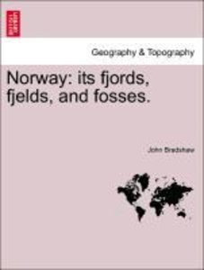 Norway: its fjords, fjelds, and fosses.