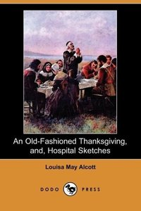 An Old-Fashioned Thanksgiving, And, Hospital Sketches (Dodo Pres