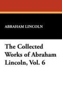 The Collected Works of Abraham Lincoln, Vol. 6