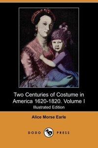 Two Centuries of Costume in America 1620-1820. Volume I (Illustr