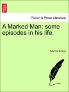 A Marked Man: some episodes in his life. Volume I.