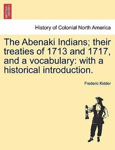 The Abenaki Indians; their treaties of 1713 and 1717, and a voca