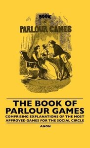 The Book Of Parlour Games - Comprising Explanations Of The Most