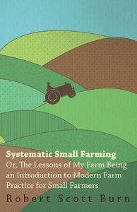 Systematic Small Farming - Or, The Lessons Of My Farm Being An I
