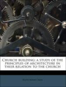 Church building; a study of the principles of architecture in th