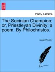 The Socinian Champion; or, Priestleyan Divinity; a poem. By Phil