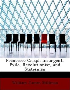 Francesco Crispi: Insurgent, Exile, Revolutionist, and Statesman