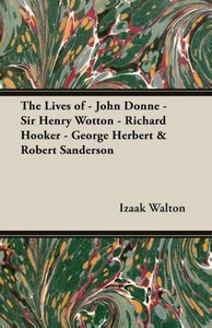 The Lives of - John Donne - Sir Henry Wotton - Richard Hooker -