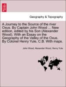 A Journey to the Source of the river Oxus. By Captain John Wood