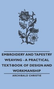 Embroidery and Tapestry Weaving - A Practical Text-Book of Desig