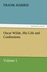 Oscar Wilde, His Life and Confessions Volume 1