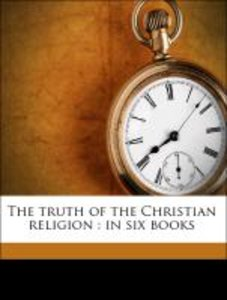 The truth of the Christian religion : in six books