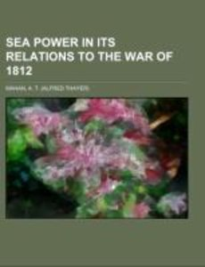 Sea Power in its Relations to the War of 1812