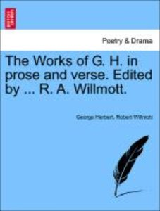 The Works of G. H. in prose and verse. Edited by ... R. A. Willm