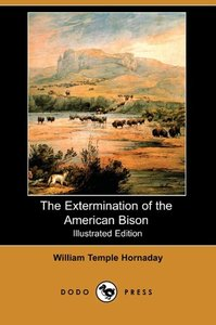 The Extermination of the American Bison (Illustrated Edition) (D