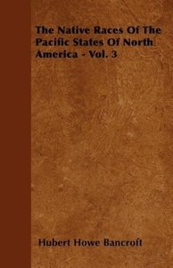 The Native Races Of The Pacific States Of North America - Vol. 3