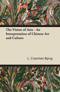 The Vision of Asia - An Interpretation of Chinese Art and Cultur