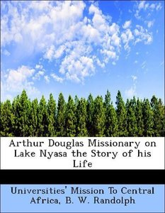 Arthur Douglas Missionary on Lake Nyasa the Story of his Life