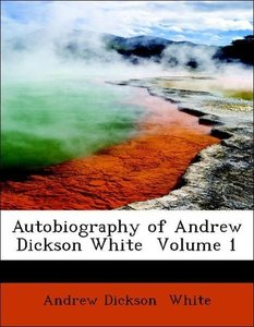Autobiography of Andrew Dickson White Volume 1