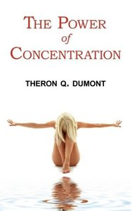 The Power of Concentration - Complete Text of Dumont's Classic