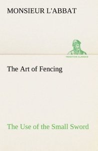 The Art of Fencing The Use of the Small Sword