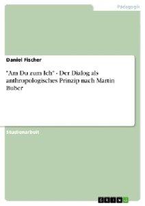"""""""Am Du zum Ich"""" - Der Dialog als anthropologisches Prinzip nach"""