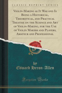 Violin-Making as It Was and Is Being a Historical, Theoretical,