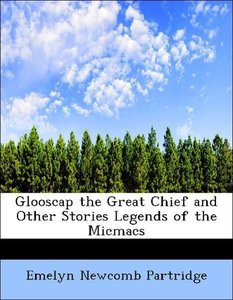 Glooscap the Great Chief and Other Stories Legends of the Micmac