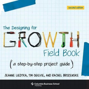 The Designing for Growth Field Book: A Step-By-Step Project Guid
