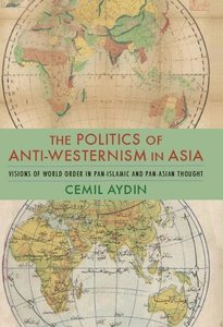 The Politics of Anti-Westernism in Asia: Visions of World Order