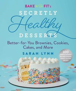 Bake to Be Fit: 100 Secretly Healthy Recipes for Brownies, Cakes