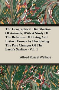 The Geographical Distribution of Animals, with a Study of the Re