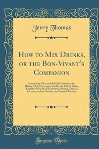 How to Mix Drinks, or the Bon-Vivant\'s Companion: Containing Cl