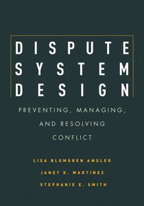 Dispute System Design: Preventing, Managing and Resolving Confli