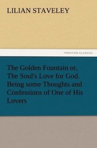 The Golden Fountain or, The Soul's Love for God. Being some Thou