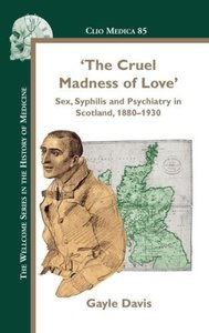 The Cruel Madness of Love: Sex, Syphilis and Psychiatry in Scotl