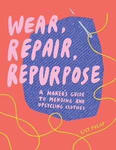 Wear, Repair, Repurpose: A Maker\'s Guide to Mending and Upcycli
