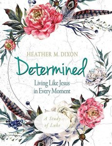 Determined - Women\'s Bible Study Participant Workbook: Living L