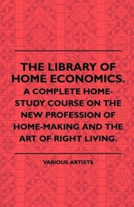 The Library of Home Economics. a Complete Home-Study Course on t