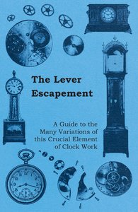 The Lever Escapement - A Guide to the Many Variations of this Cr