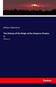 The History of the Reign of the Emperor Charles V.