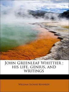John Greenleaf Whittier ; his life, genius, and writings