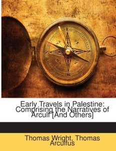 Early Travels in Palestine: Comprising the Narratives of Arculf