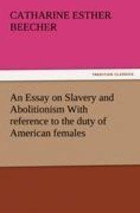 An Essay on Slavery and Abolitionism With reference to the duty