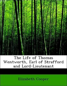 The Life of Thomas Wentworth, Earl of Strafford and Lord-Lieuten