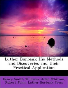 Luther Burbank His Methods and Discoveries and their Practical A