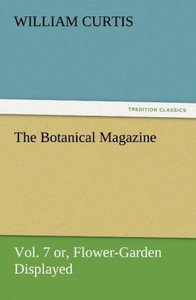 The Botanical Magazine Vol. 7 or, Flower-Garden Displayed