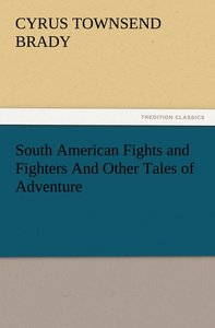 South American Fights and Fighters And Other Tales of Adventure